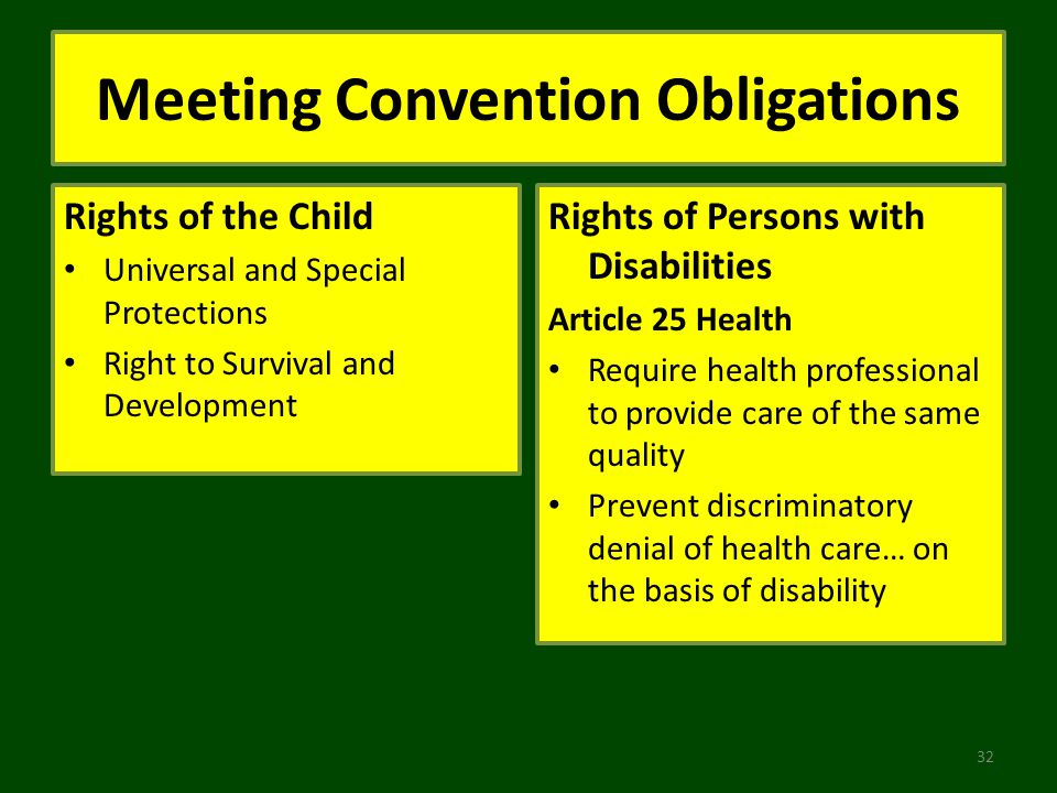 Meeting Convention Obligations Rights of the Child Universal and Special Protections Right to Survival and Development Rights of Persons with Disabilities Article 25 Health Require health professional to provide care of the same quality Prevent discriminatory denial of health care… on the basis of disability 32