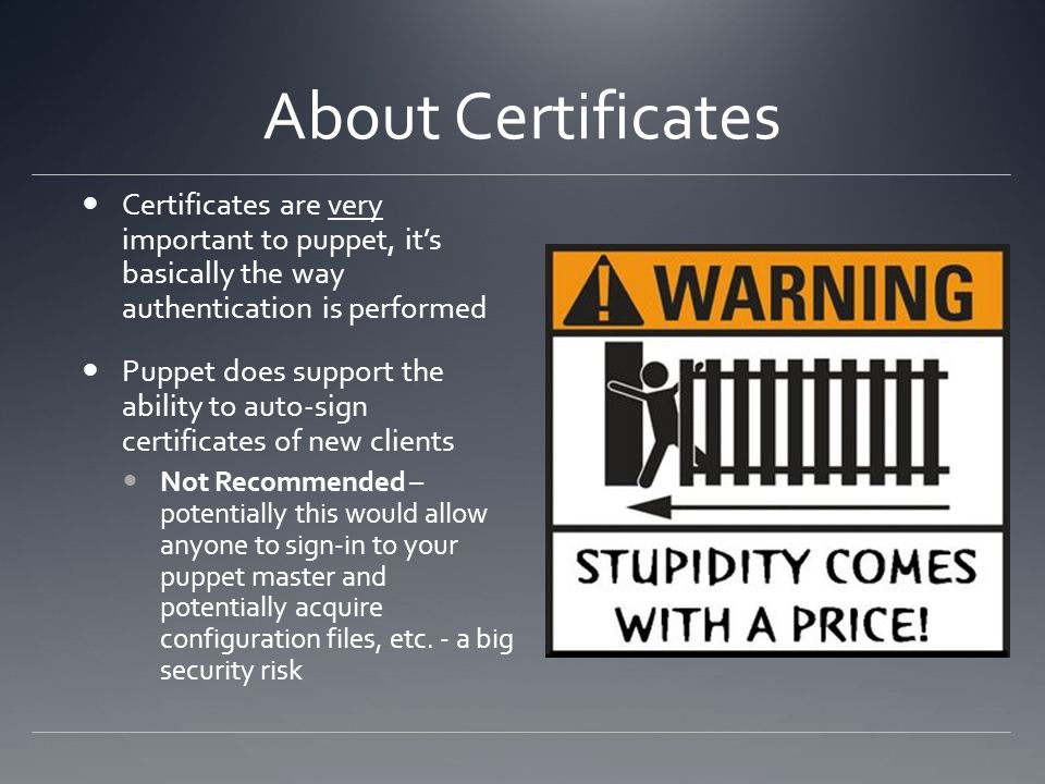 About Certificates Certificates are very important to puppet, its basically the way authentication is performed Puppet does support the ability to aut