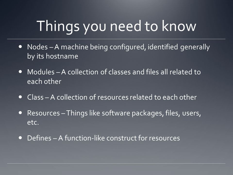 Things you need to know Nodes – A machine being configured, identified generally by its hostname Modules – A collection of classes and files all relat
