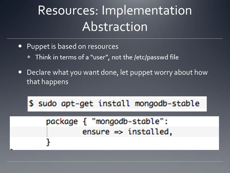 Resources: Implementation Abstraction Puppet is based on resources Think in terms of a user, not the /etc/passwd file Declare what you want done, let