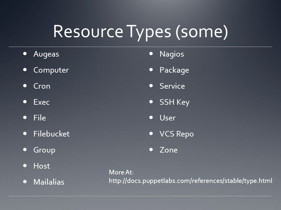 Resource Types (some) Augeas Computer Cron Exec File Filebucket Group Host Mailalias Nagios Package Service SSH Key User VCS Repo Zone More At: http:/
