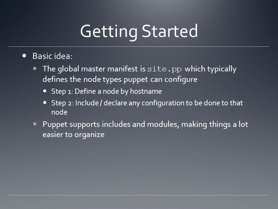 Getting Started Basic idea: The global master manifest is site.pp which typically defines the node types puppet can configure Step 1: Define a node by hostname Step 2: Include / declare any configuration to be done to that node Puppet supports includes and modules, making things a lot easier to organize