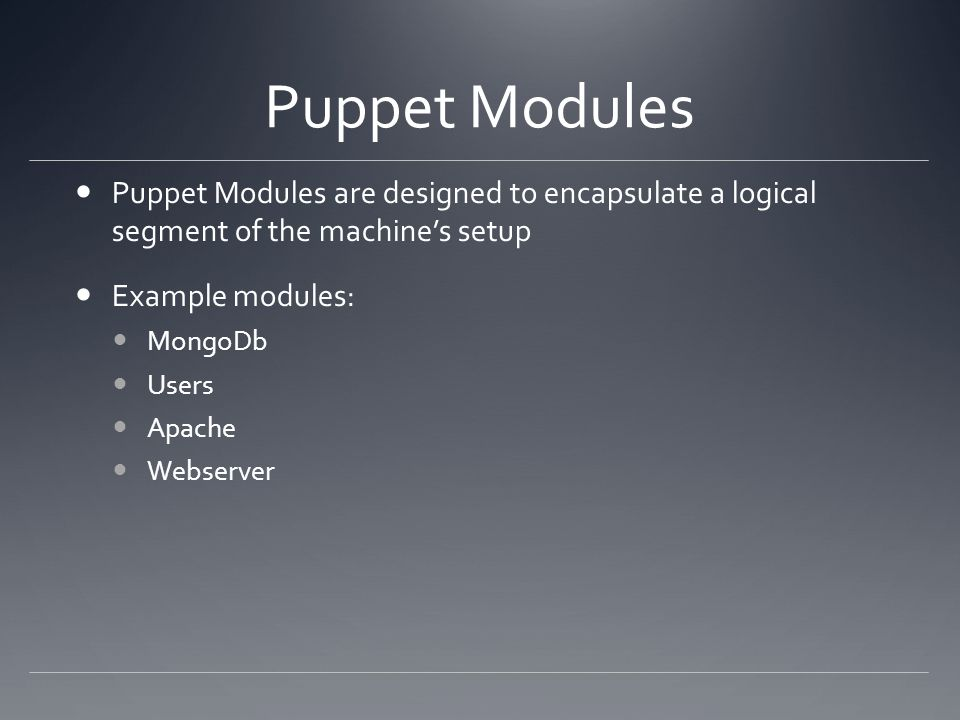 Puppet Modules Puppet Modules are designed to encapsulate a logical segment of the machines setup Example modules: MongoDb Users Apache Webserver