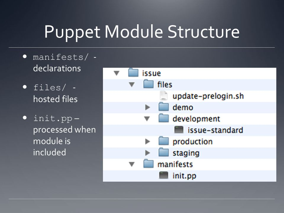 Puppet Module Structure manifests/ - declarations files/ - hosted files init.pp – processed when module is included