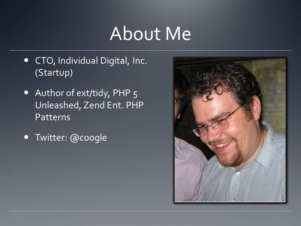 About Me CTO, Individual Digital, Inc. (Startup) Author of ext/tidy, PHP 5 Unleashed, Zend Ent.