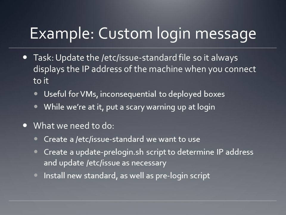 Example: Custom login message Task: Update the /etc/issue-standard file so it always displays the IP address of the machine when you connect to it Use