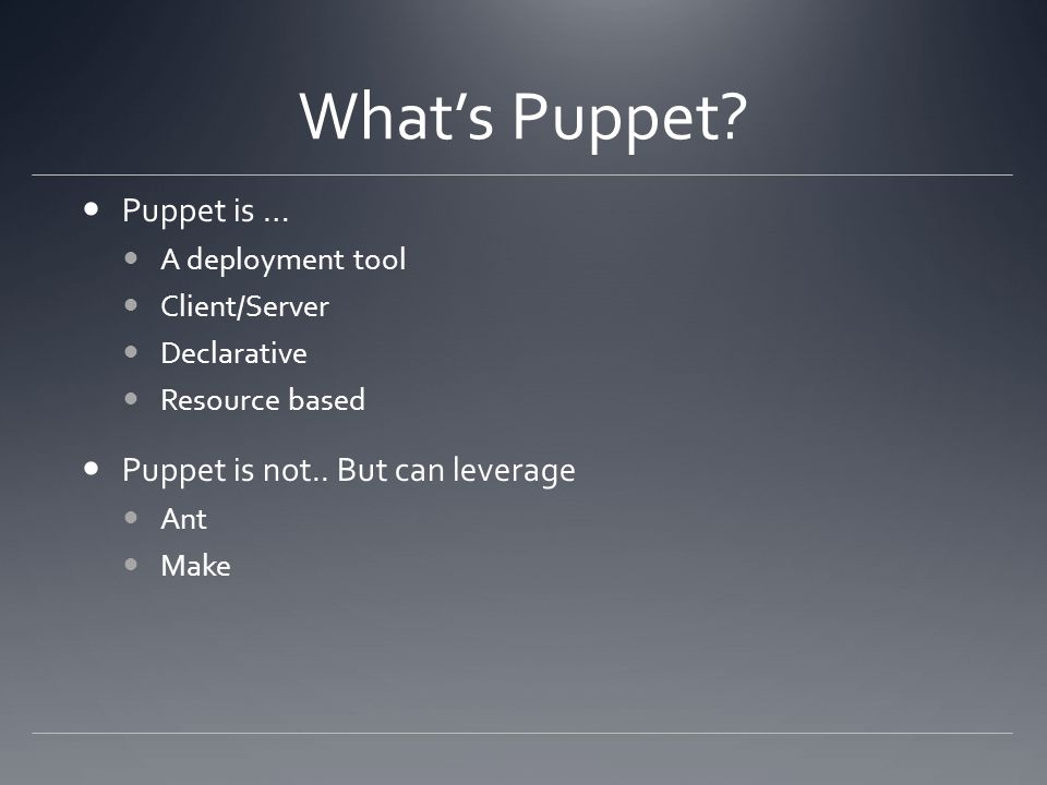 Whats Puppet? Puppet is … A deployment tool Client/Server Declarative Resource based Puppet is not.. But can leverage Ant Make