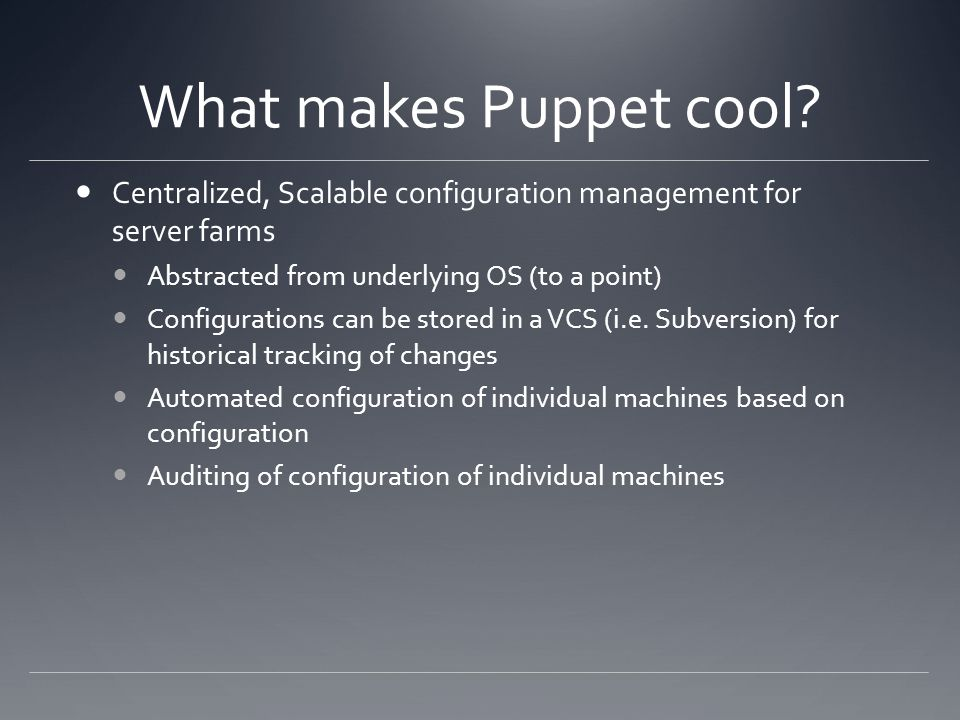 What makes Puppet cool? Centralized, Scalable configuration management for server farms Abstracted from underlying OS (to a point) Configurations can