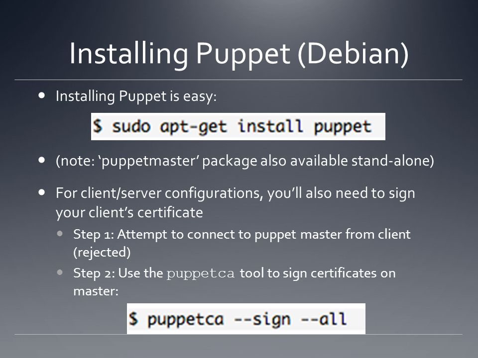 Installing Puppet (Debian) Installing Puppet is easy: (note: puppetmaster package also available stand-alone) For client/server configurations, youll