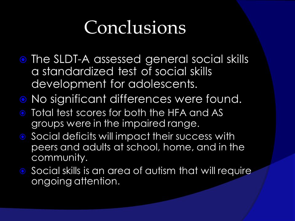 Conclusions The SLDT-A assessed general social skills a standardized test of social skills development for adolescents. No significant differences wer