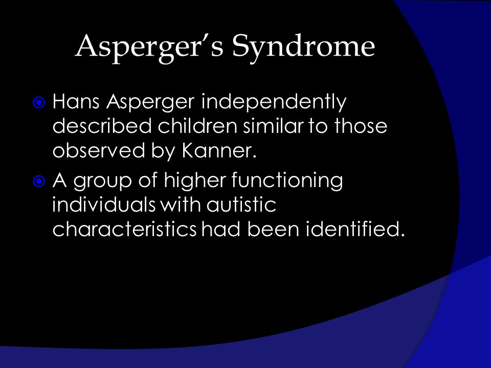 Aspergers Syndrome Hans Asperger independently described children similar to those observed by Kanner. A group of higher functioning individuals with