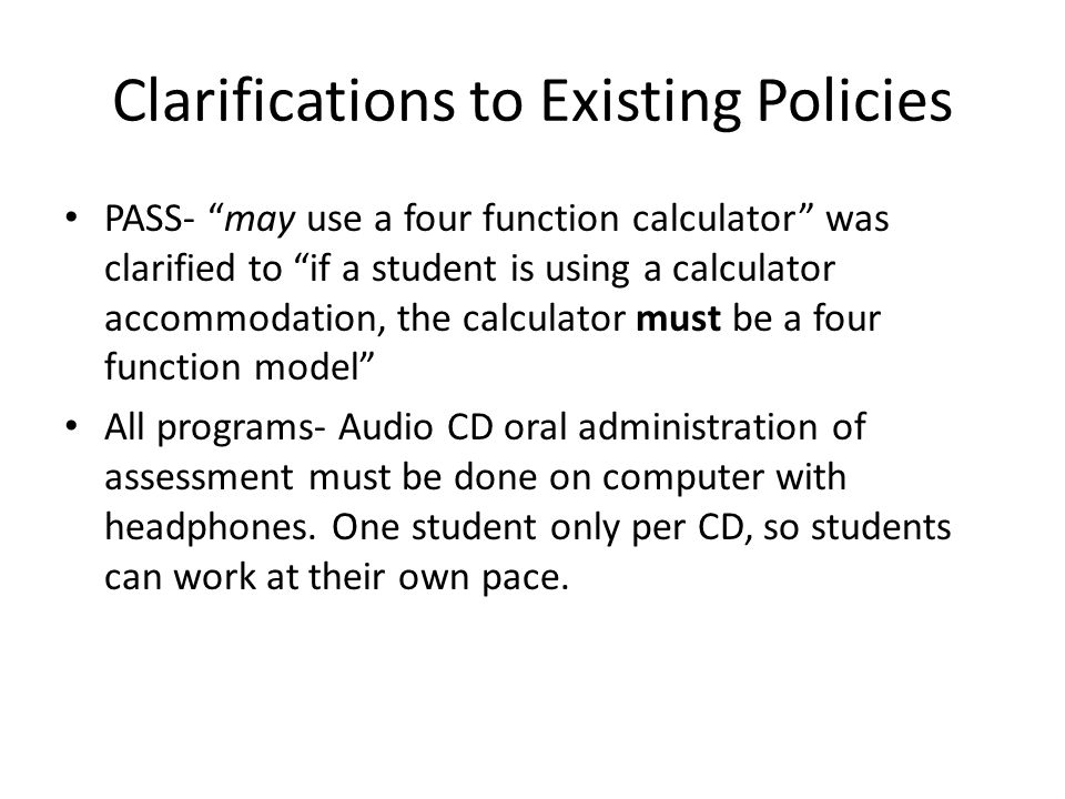 Clarifications to Existing Policies PASS- may use a four function calculator was clarified to if a student is using a calculator accommodation, the calculator must be a four function model All programs- Audio CD oral administration of assessment must be done on computer with headphones.
