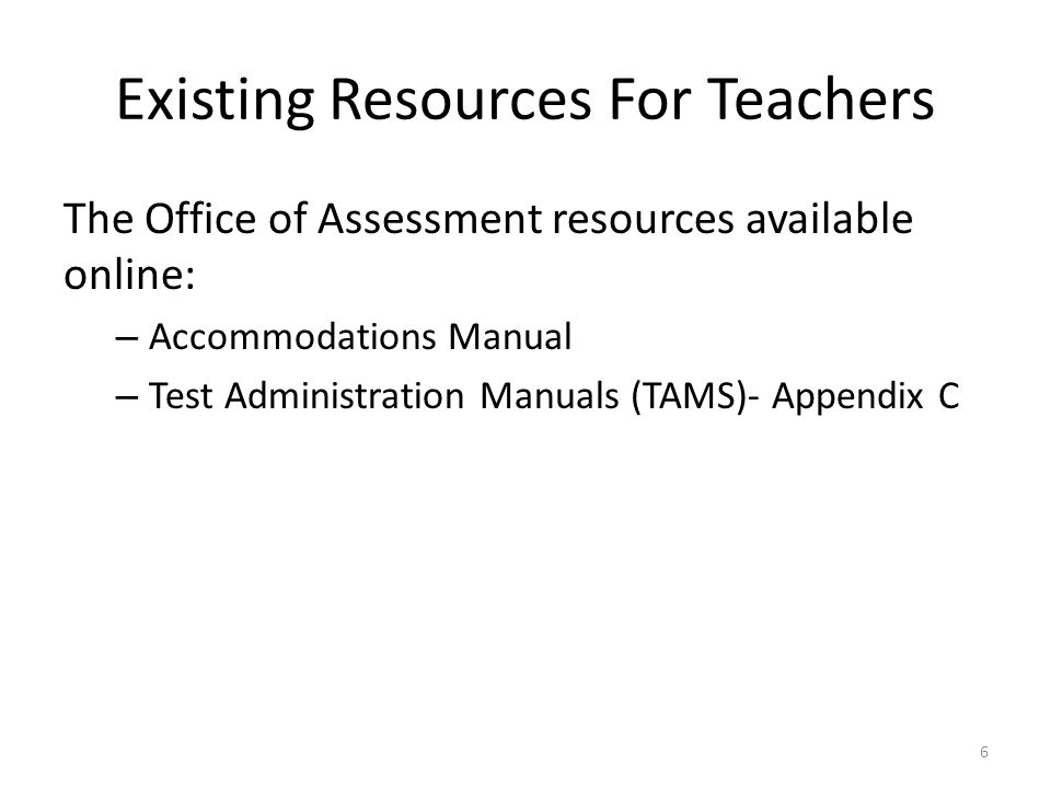 Existing Resources For Teachers The Office of Assessment resources available online: – Accommodations Manual – Test Administration Manuals (TAMS)- Appendix C 6