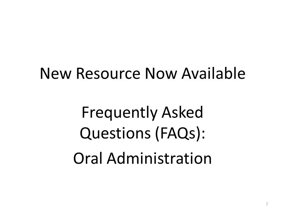 New Resource Now Available Frequently Asked Questions (FAQs): Oral Administration 7
