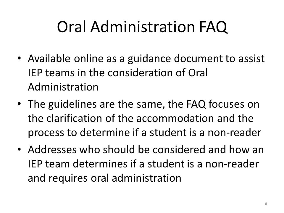 Oral Administration FAQ Available online as a guidance document to assist IEP teams in the consideration of Oral Administration The guidelines are the same, the FAQ focuses on the clarification of the accommodation and the process to determine if a student is a non-reader Addresses who should be considered and how an IEP team determines if a student is a non-reader and requires oral administration 8