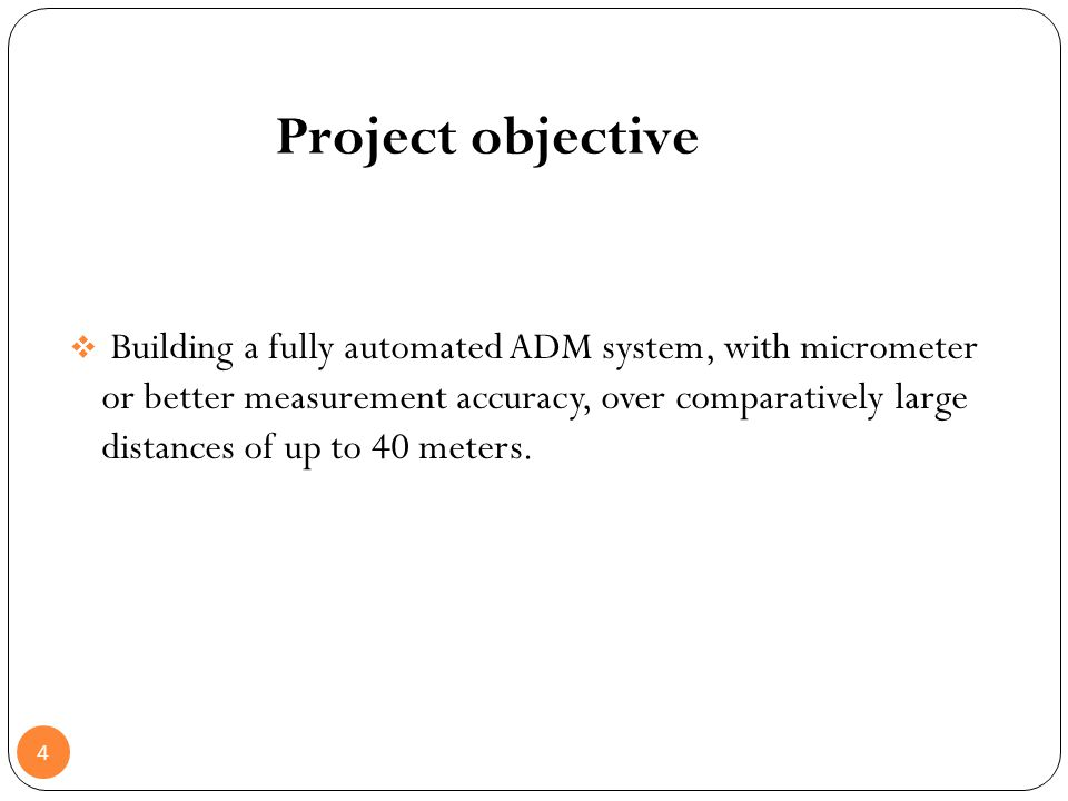 4 Project objective Building a fully automated ADM system, with micrometer or better measurement accuracy, over comparatively large distances of up to
