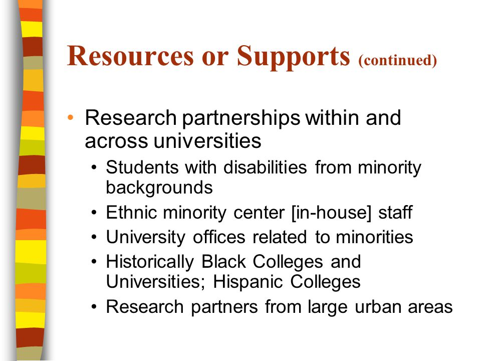 Resources or Supports (continued) Research partnerships within and across universities Students with disabilities from minority backgrounds Ethnic minority center [in-house] staff University offices related to minorities Historically Black Colleges and Universities; Hispanic Colleges Research partners from large urban areas
