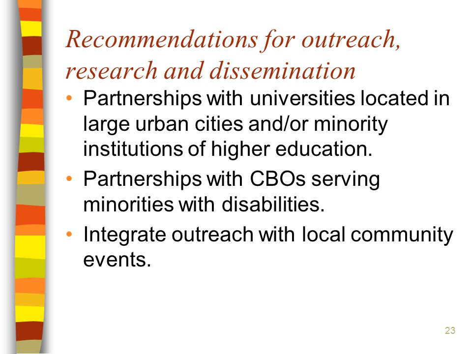 23 Recommendations for outreach, research and dissemination Partnerships with universities located in large urban cities and/or minority institutions of higher education.