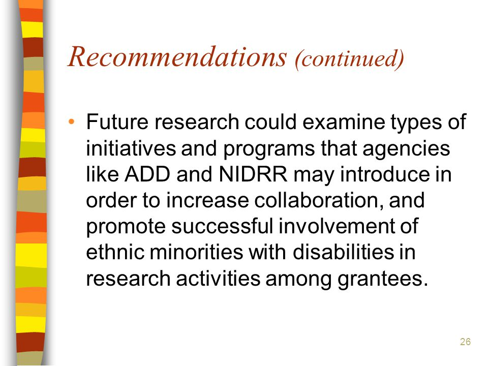 26 Recommendations (continued) Future research could examine types of initiatives and programs that agencies like ADD and NIDRR may introduce in order to increase collaboration, and promote successful involvement of ethnic minorities with disabilities in research activities among grantees.