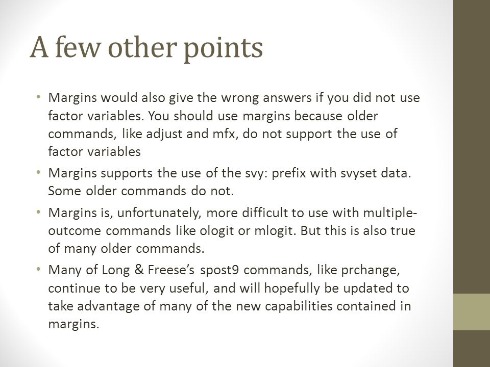 A few other points Margins would also give the wrong answers if you did not use factor variables. You should use margins because older commands, like