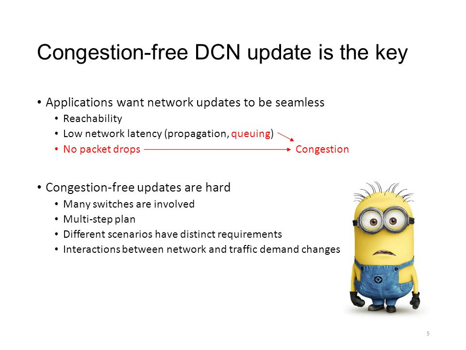 Congestion-free DCN update is the key Applications want network updates to be seamless Reachability Low network latency (propagation, queuing) No pack