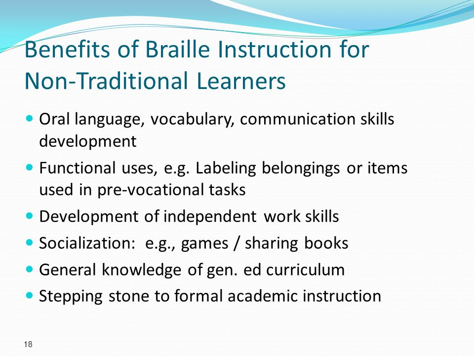Benefits of Braille Instruction for Non-Traditional Learners Oral language, vocabulary, communication skills development Functional uses, e.g.