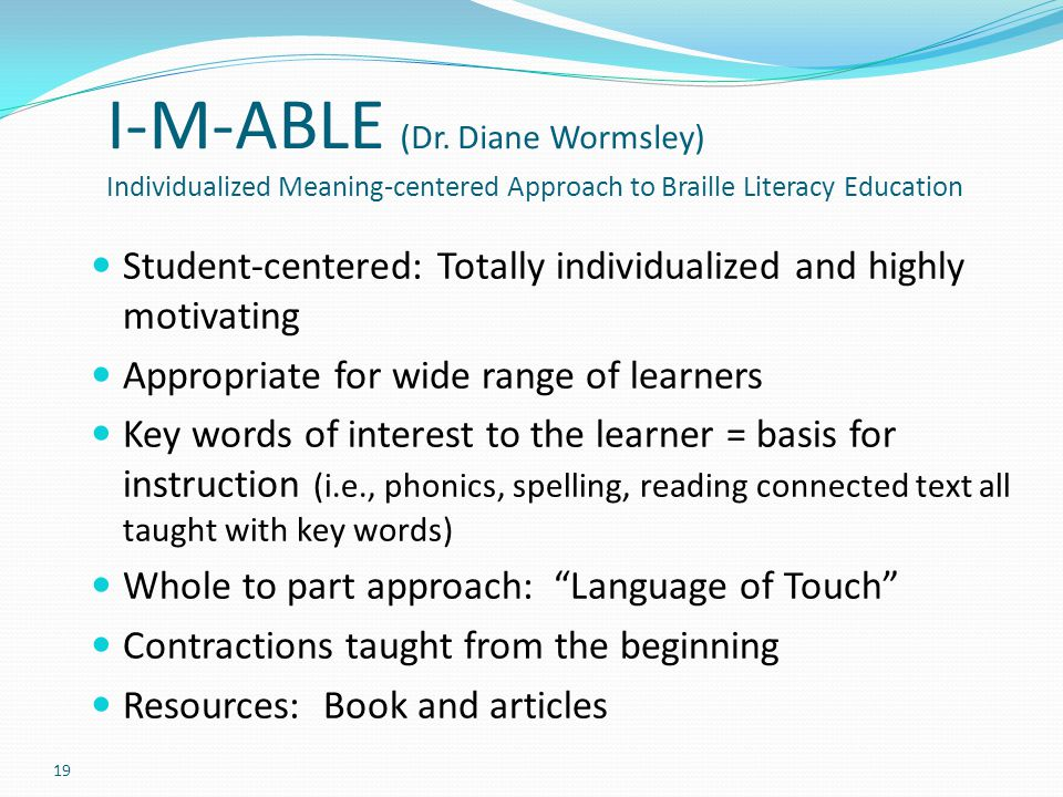 I-M-ABLE (Dr. Diane Wormsley) Individualized Meaning-centered Approach to Braille Literacy Education Student-centered: Totally individualized and high