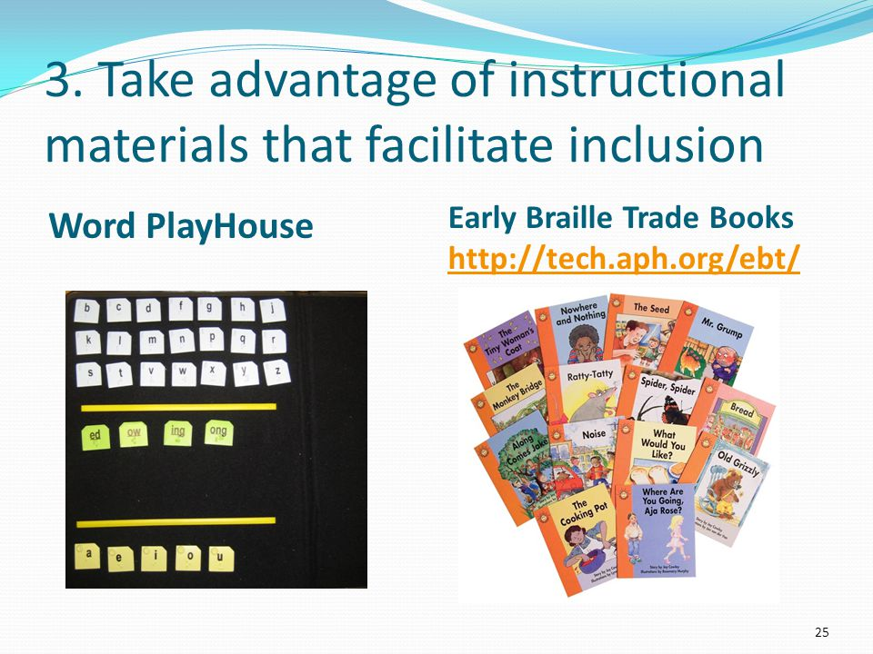 3. Take advantage of instructional materials that facilitate inclusion Word PlayHouse Early Braille Trade Books http://tech.aph.org/ebt/ http://tech.a
