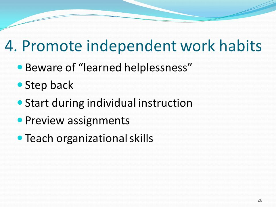 4. Promote independent work habits Beware of learned helplessness Step back Start during individual instruction Preview assignments Teach organization