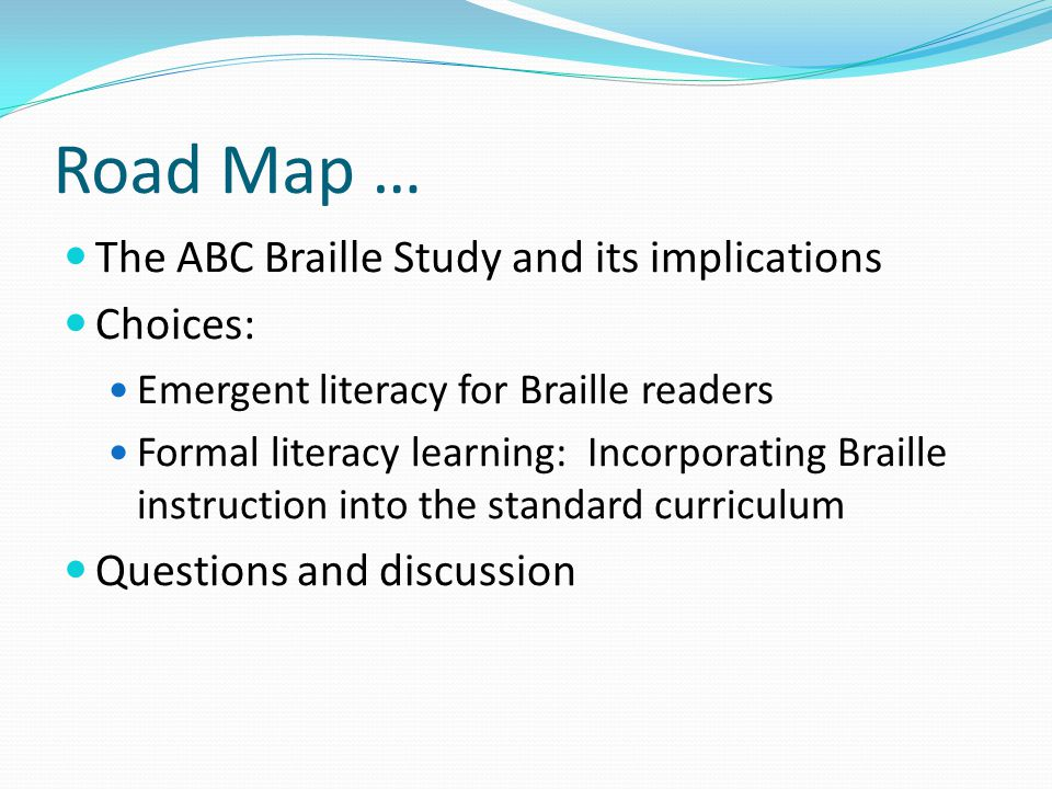 Road Map … The ABC Braille Study and its implications Choices: Emergent literacy for Braille readers Formal literacy learning: Incorporating Braille instruction into the standard curriculum Questions and discussion