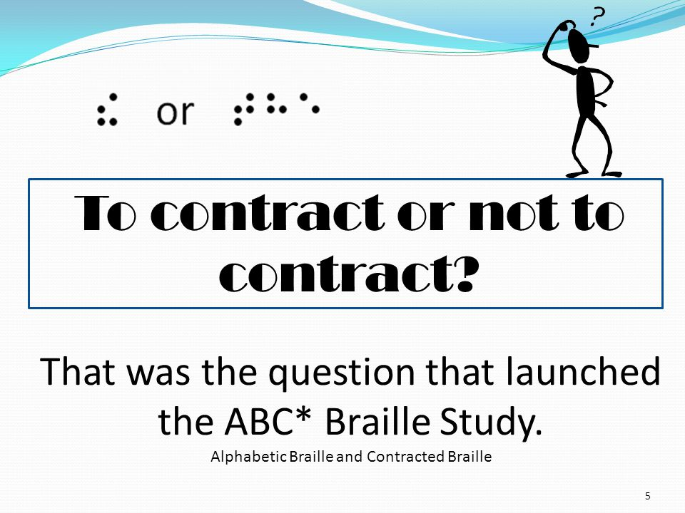 To contract or not to contract? 5 That was the question that launched the ABC* Braille Study. Alphabetic Braille and Contracted Braille