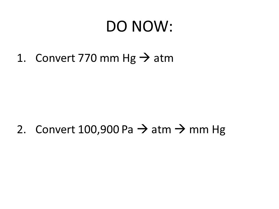 DO NOW: 1.Convert 770 mm Hg atm 2.Convert 100,900 Pa atm mm Hg