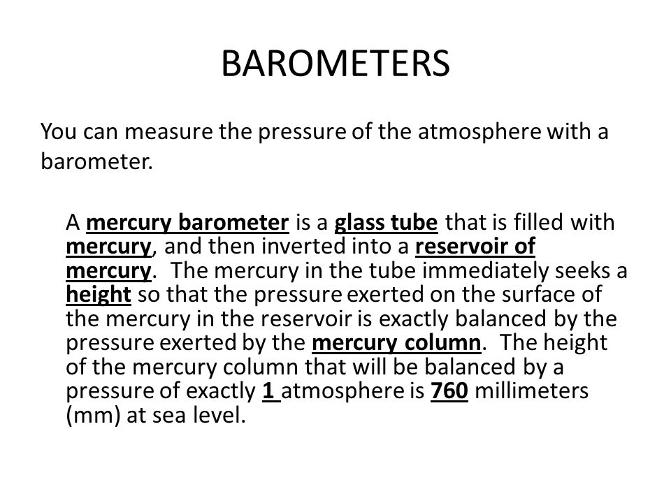 BAROMETERS You can measure the pressure of the atmosphere with a barometer. A mercury barometer is a glass tube that is filled with mercury, and then