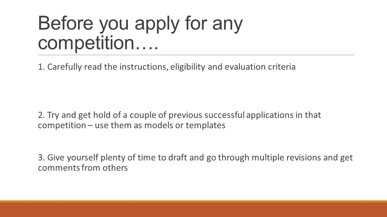 Before you apply for any competition…. 1. Carefully read the instructions, eligibility and evaluation criteria 2. Try and get hold of a couple of prev