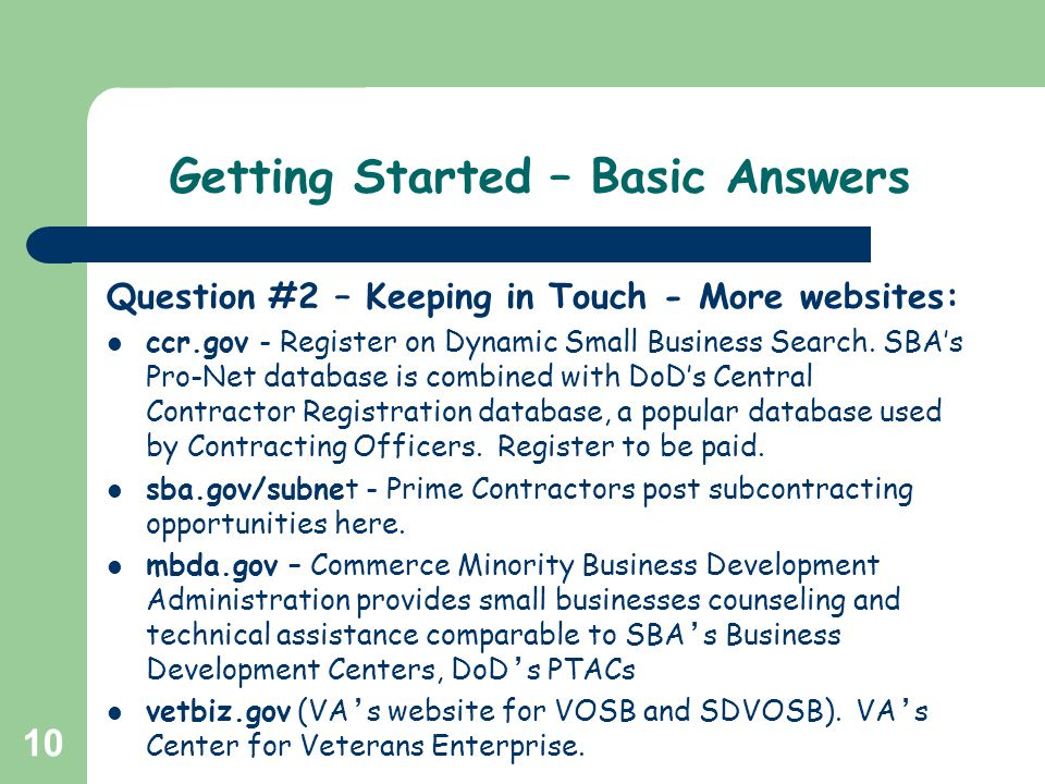 10 Getting Started – Basic Answers Question #2 – Keeping in Touch - More websites: ccr.gov - Register on Dynamic Small Business Search. SBAs Pro-Net d