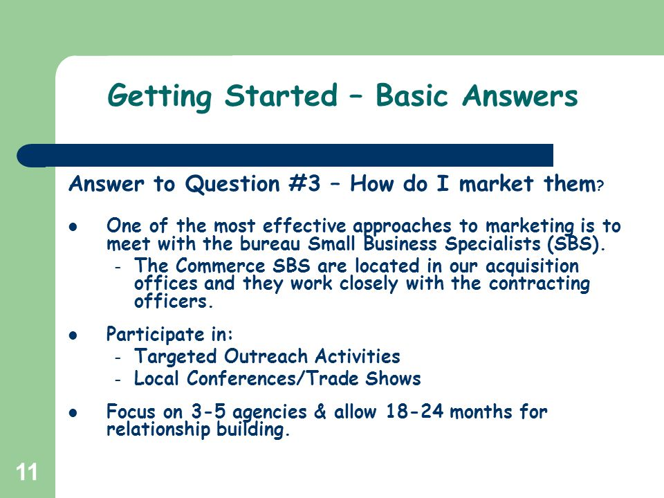 11 Getting Started – Basic Answers Answer to Question #3 – How do I market them ? One of the most effective approaches to marketing is to meet with th