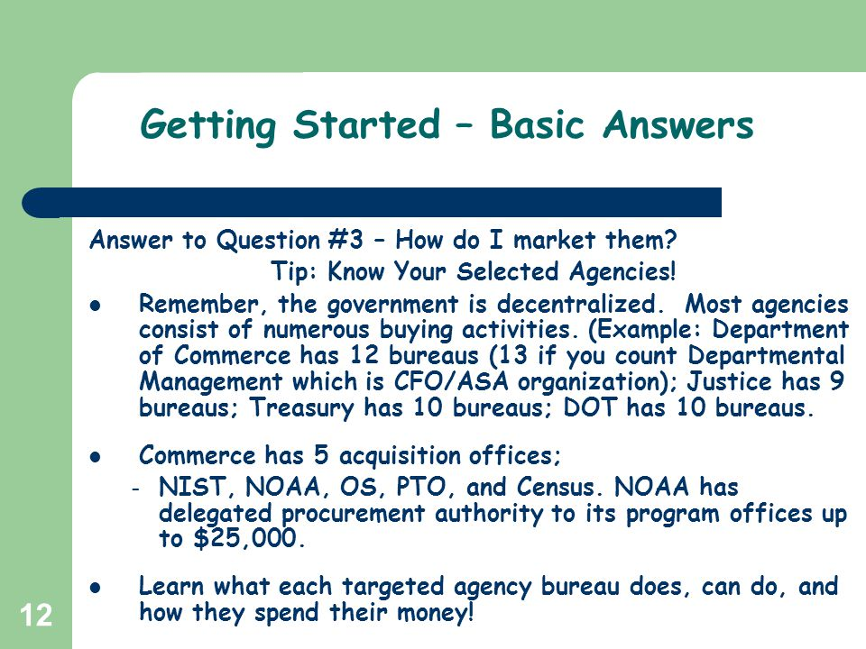 12 Getting Started – Basic Answers Answer to Question #3 – How do I market them? Tip: Know Your Selected Agencies! Remember, the government is decentr