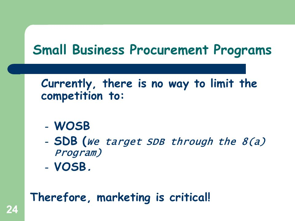 24 Small Business Procurement Programs Currently, there is no way to limit the competition to: – WOSB – SDB ( We target SDB through the 8(a) Program)