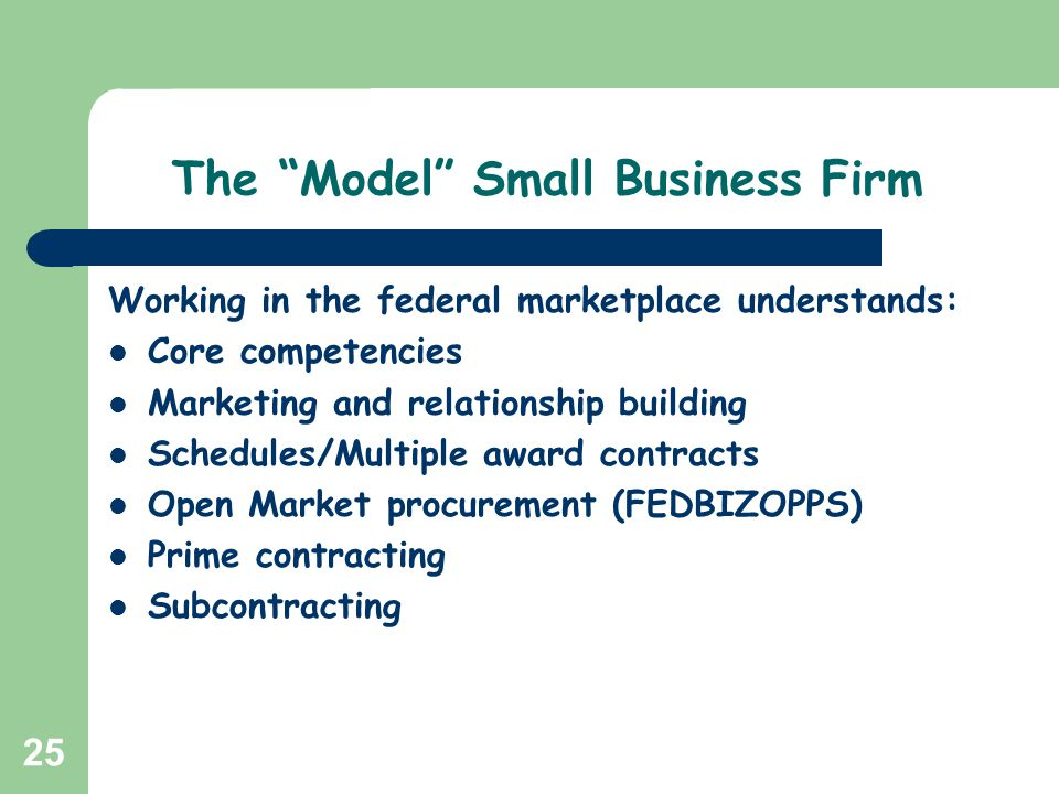 25 The Model Small Business Firm Working in the federal marketplace understands: Core competencies Marketing and relationship building Schedules/Multi