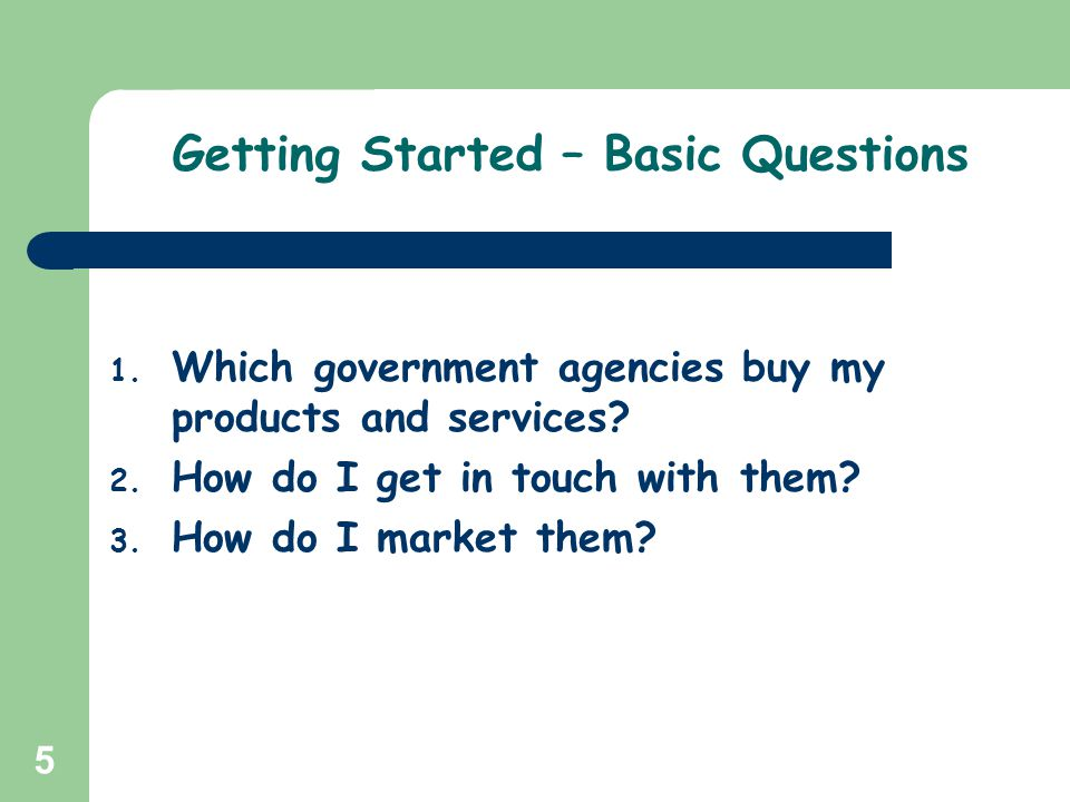 5 Getting Started – Basic Questions 1. Which government agencies buy my products and services? 2. How do I get in touch with them? 3. How do I market