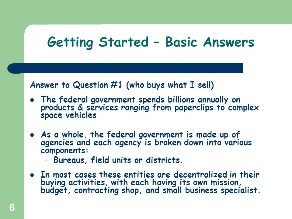 6 Getting Started – Basic Answers Answer to Question #1 (who buys what I sell) The federal government spends billions annually on products & services