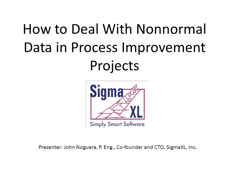 How to Deal With Nonnormal Data in Process Improvement Projects Presenter: John Noguera, P.