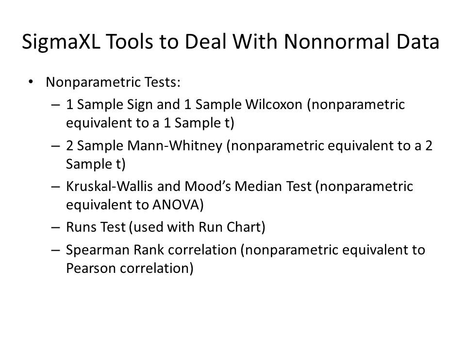 SigmaXL Tools to Deal With Nonnormal Data Nonparametric Tests: – 1 Sample Sign and 1 Sample Wilcoxon (nonparametric equivalent to a 1 Sample t) – 2 Sample Mann-Whitney (nonparametric equivalent to a 2 Sample t) – Kruskal-Wallis and Moods Median Test (nonparametric equivalent to ANOVA) – Runs Test (used with Run Chart) – Spearman Rank correlation (nonparametric equivalent to Pearson correlation)