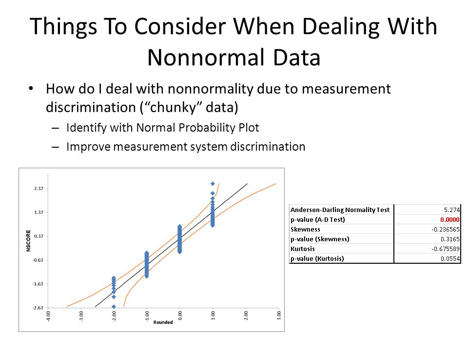 How do I deal with nonnormality due to measurement discrimination (chunky data) – Identify with Normal Probability Plot – Improve measurement system discrimination Things To Consider When Dealing With Nonnormal Data