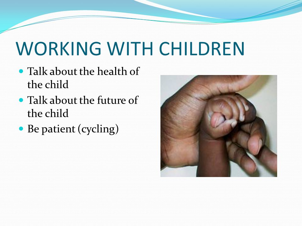 WORKING WITH CHILDREN Talk about the health of the child Talk about the future of the child Be patient (cycling)