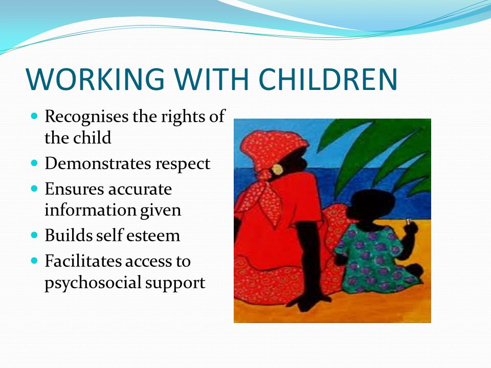 WORKING WITH CHILDREN Recognises the rights of the child Demonstrates respect Ensures accurate information given Builds self esteem Facilitates access to psychosocial support