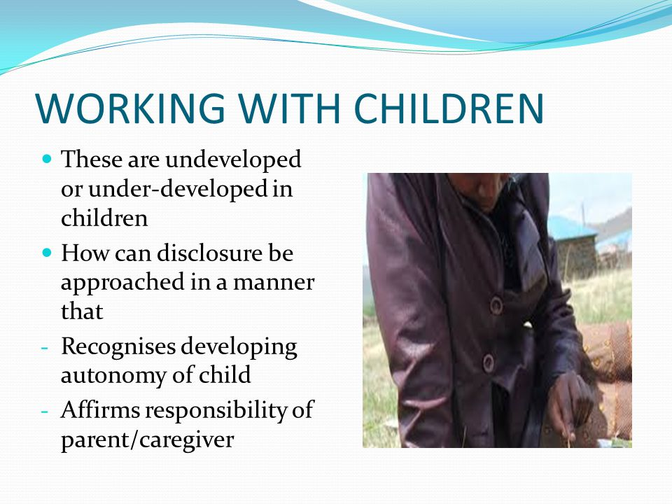 WORKING WITH CHILDREN These are undeveloped or under-developed in children How can disclosure be approached in a manner that - Recognises developing autonomy of child - Affirms responsibility of parent/caregiver