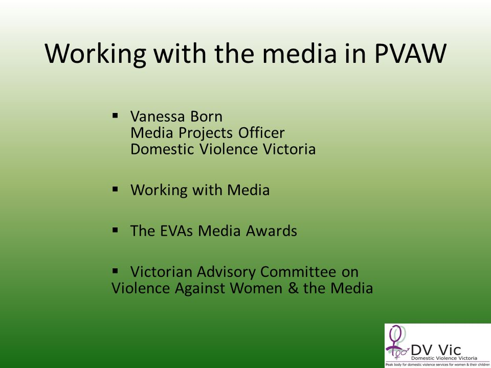 Working with the media in PVAW Vanessa Born Media Projects Officer Domestic Violence Victoria Working with Media The EVAs Media Awards Victorian Advisory Committee on Violence Against Women & the Media