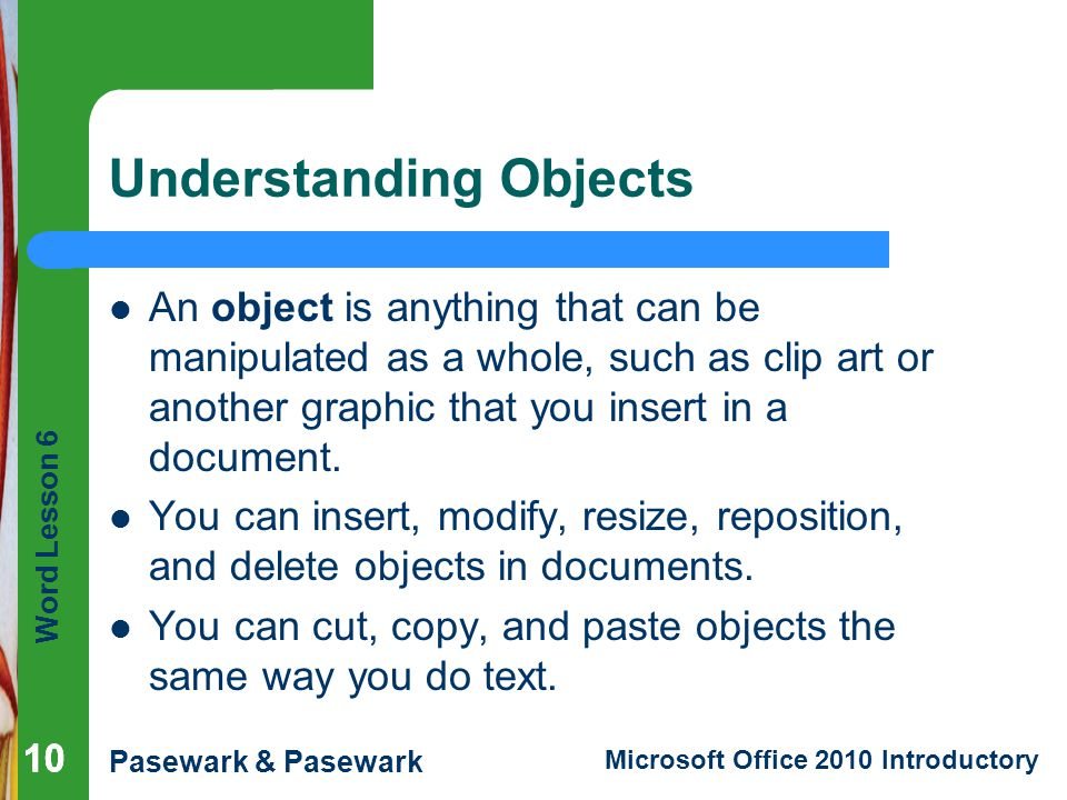 Word Lesson 6 Pasewark & Pasewark Microsoft Office 2010 Introductory 10 Understanding Objects An object is anything that can be manipulated as a whole