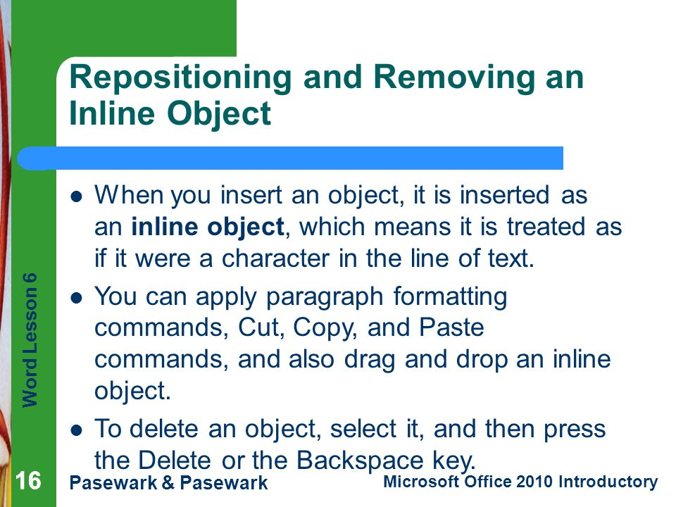 Word Lesson 6 Pasewark & Pasewark Microsoft Office 2010 Introductory 16 Repositioning and Removing an Inline Object 16 When you insert an object, it i